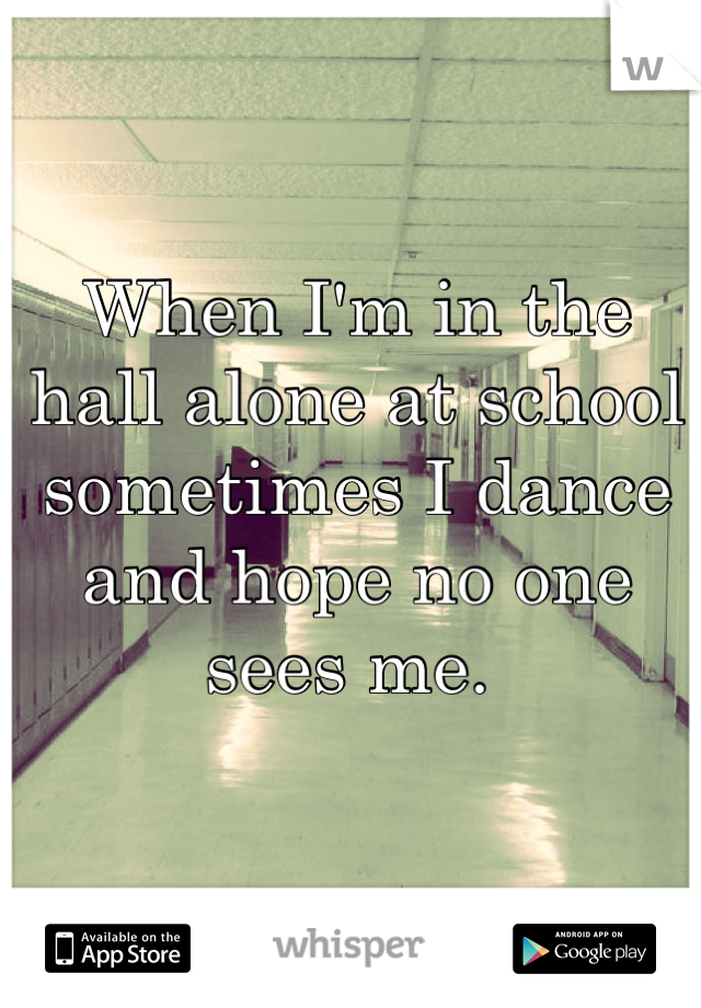 When I'm in the hall alone at school sometimes I dance and hope no one sees me.