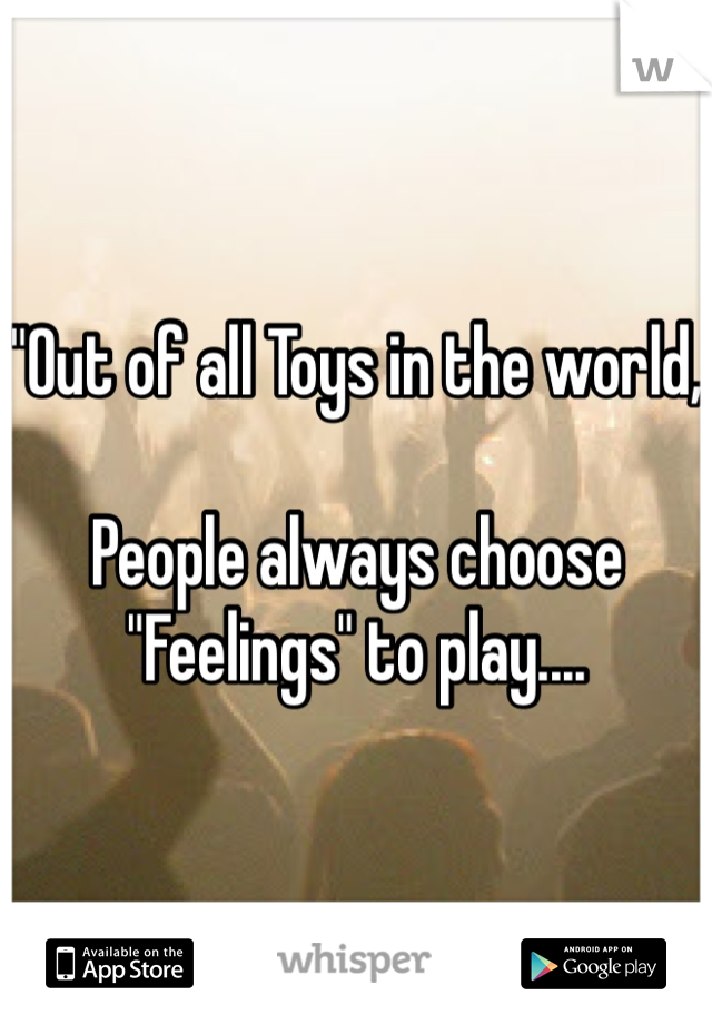 """Out of all Toys in the world,  People always choose ""Feelings"" to play...."