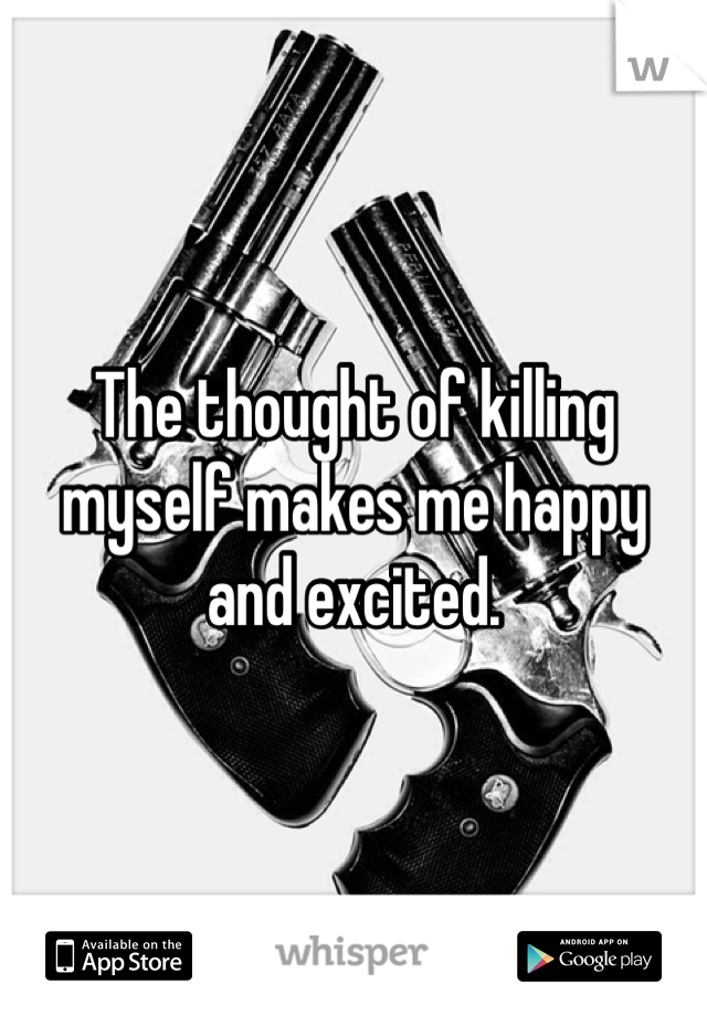 The thought of killing myself makes me happy and excited.
