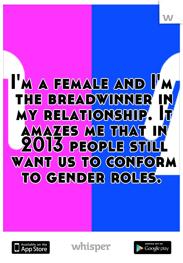 I'm a female and I'm the breadwinner in my relationship. It amazes me that in 2013 people still want us to conform to gender roles.