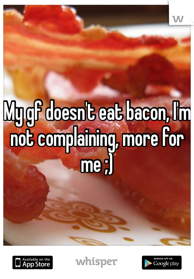 My gf doesn't eat bacon, I'm not complaining, more for me ;)
