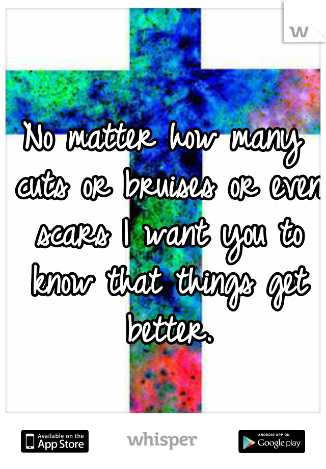 No matter how many cuts or bruises or even scars I want you to know that things get better.