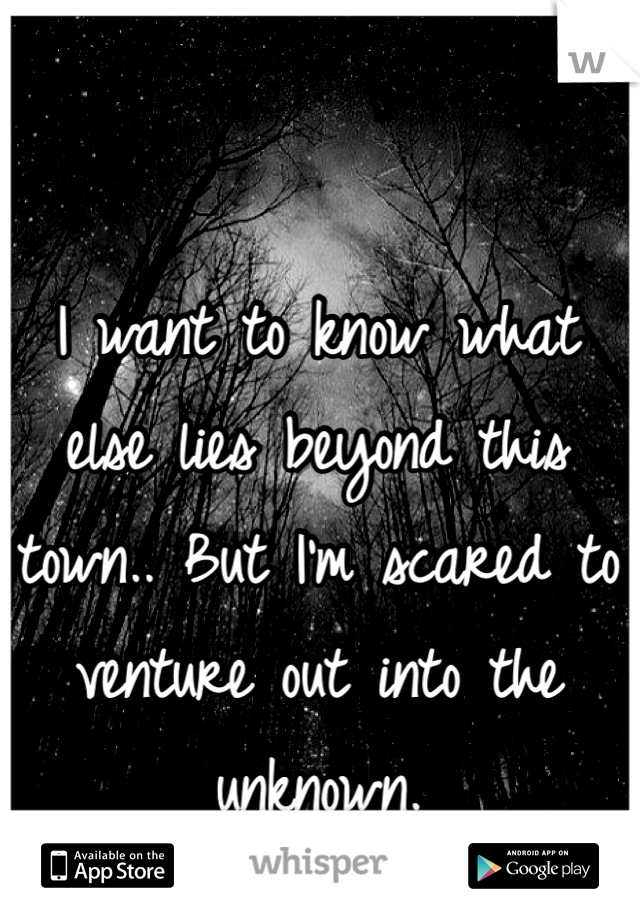 I want to know what else lies beyond this town.. But I'm scared to venture out into the unknown.