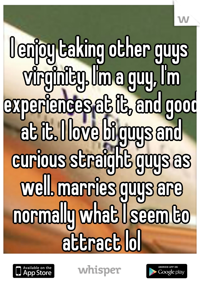 I enjoy taking other guys virginity. I'm a guy, I'm experiences at it, and good at it. I love bi guys and curious straight guys as well. marries guys are normally what I seem to attract lol