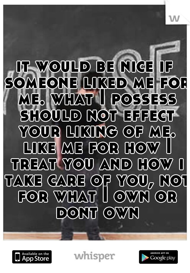 it would be nice if someone liked me for me. what I possess should not effect your liking of me. like me for how I treat you and how i take care of you, not for what I own or dont own