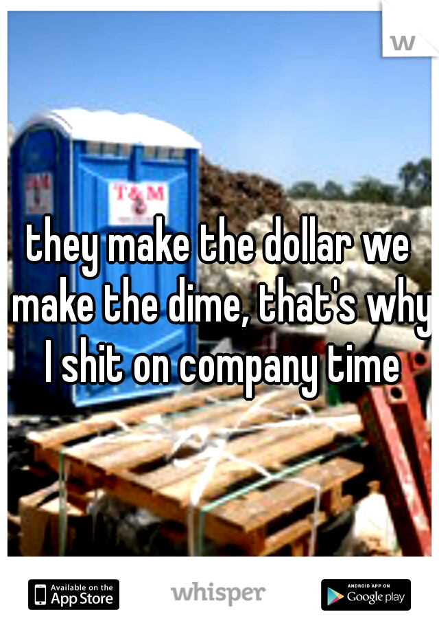 they make the dollar we make the dime, that's why I shit on company time