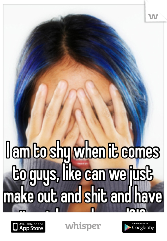 I am to shy when it comes to guys, like can we just make out and shit and have it not be awkward?!?