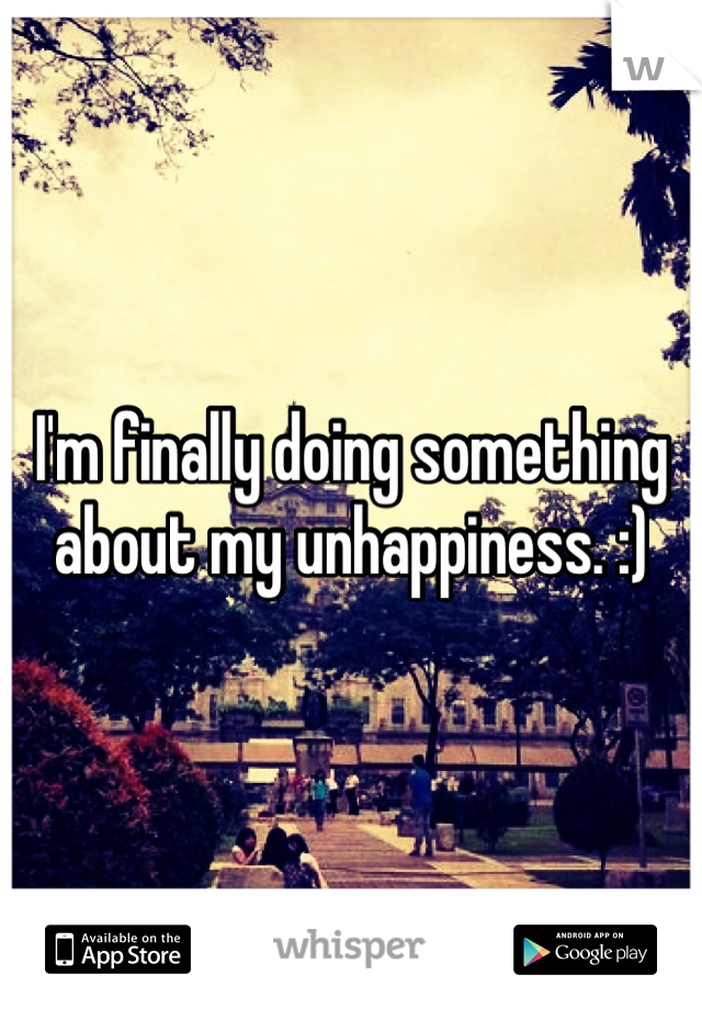 I'm finally doing something about my unhappiness. :)