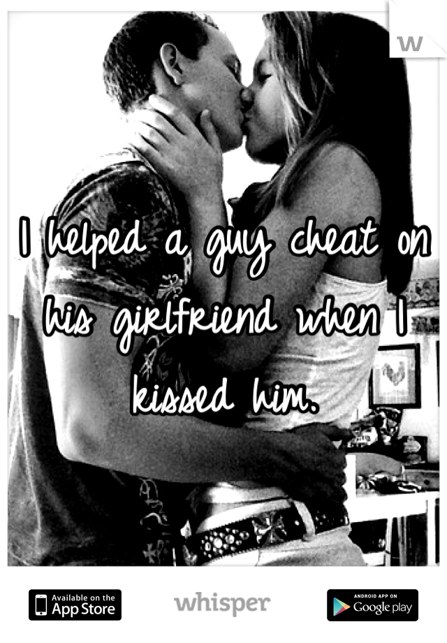 I helped a guy cheat on his girlfriend when I kissed him.