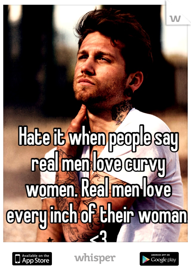 Hate it when people say real men love curvy women. Real men love every inch of their woman. <3