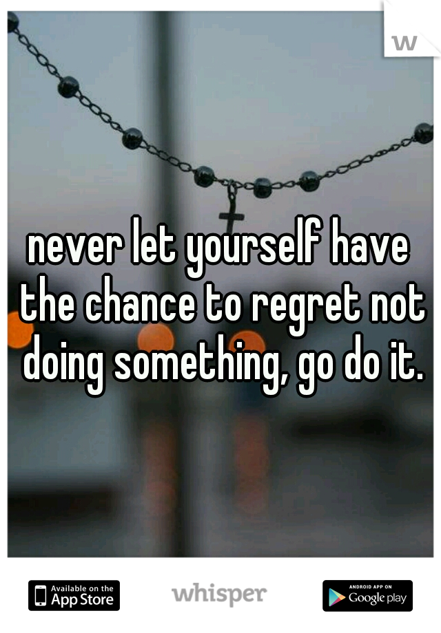 never let yourself have the chance to regret not doing something, go do it.