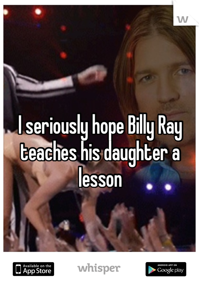 I seriously hope Billy Ray teaches his daughter a lesson