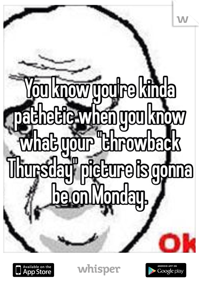 """You know you're kinda pathetic when you know what your """"throwback Thursday"""" picture is gonna be on Monday."""