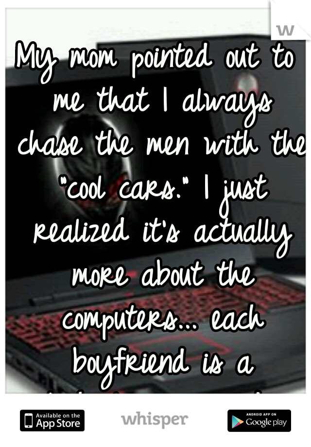 "My mom pointed out to me that I always chase the men with the ""cool cars."" I just realized it's actually more about the computers... each boyfriend is a technology upgrade."