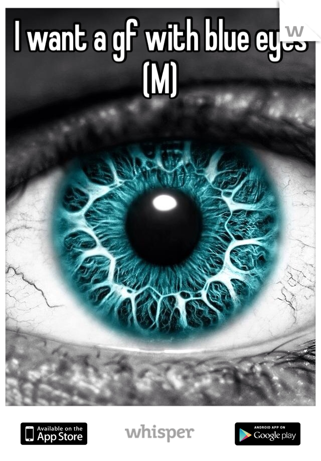 I want a gf with blue eyes (M)