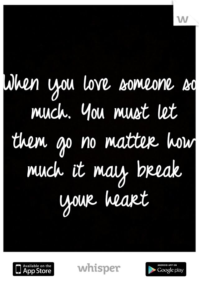 When you love someone so much. You must let them go no matter how much it may break your heart