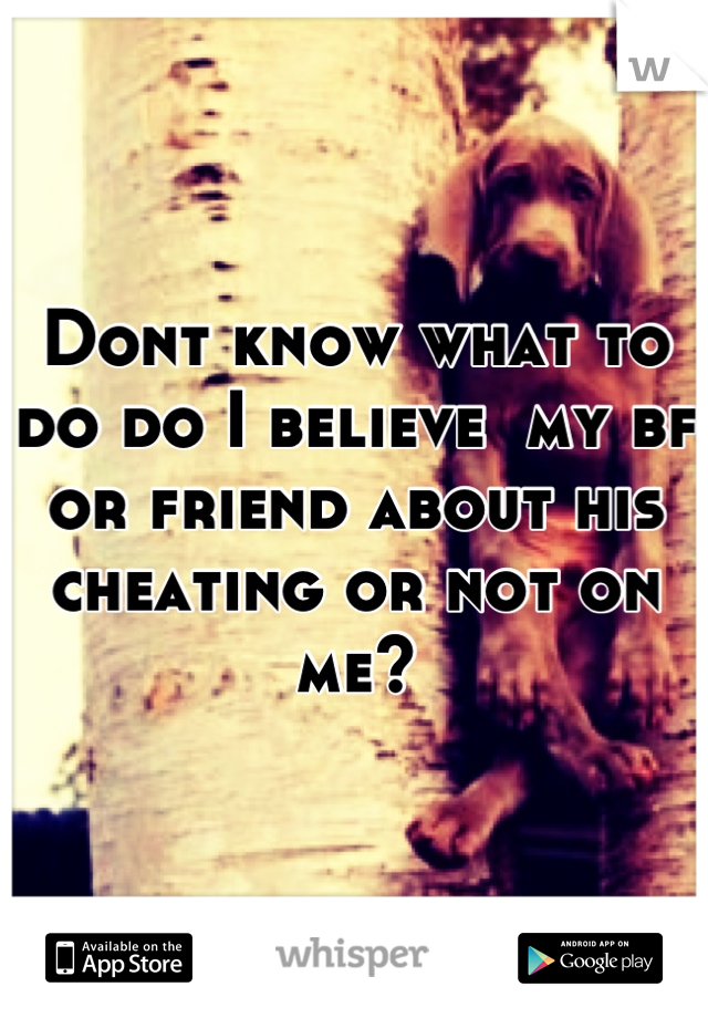 Dont know what to do do I believe  my bf or friend about his cheating or not on me?