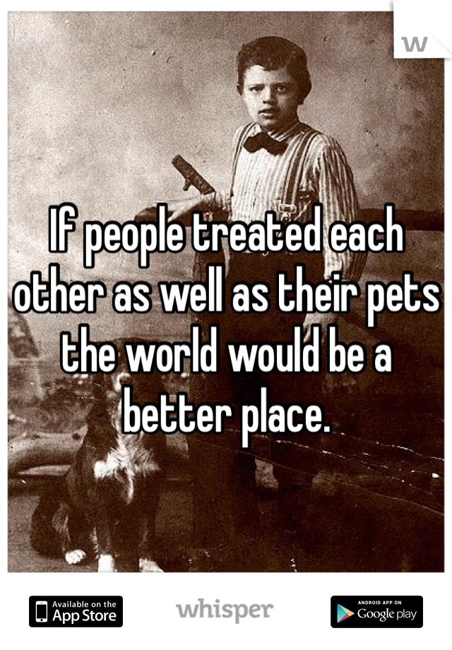 If people treated each other as well as their pets the world would be a better place.
