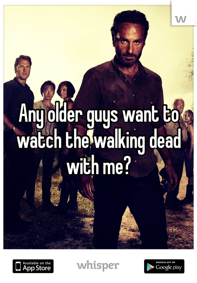 Any older guys want to watch the walking dead with me?