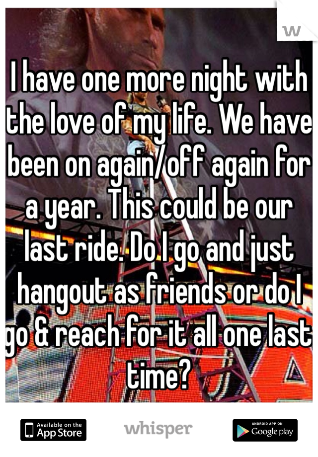 I have one more night with the love of my life. We have been on again/off again for a year. This could be our last ride. Do I go and just hangout as friends or do I go & reach for it all one last time?