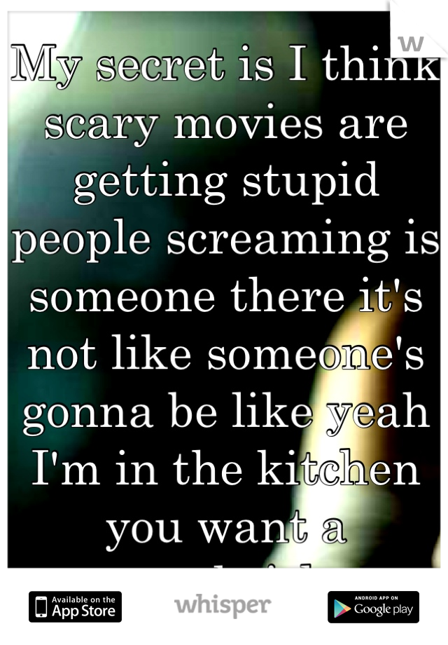 My secret is I think scary movies are getting stupid people screaming is someone there it's not like someone's gonna be like yeah I'm in the kitchen you want a sandwich