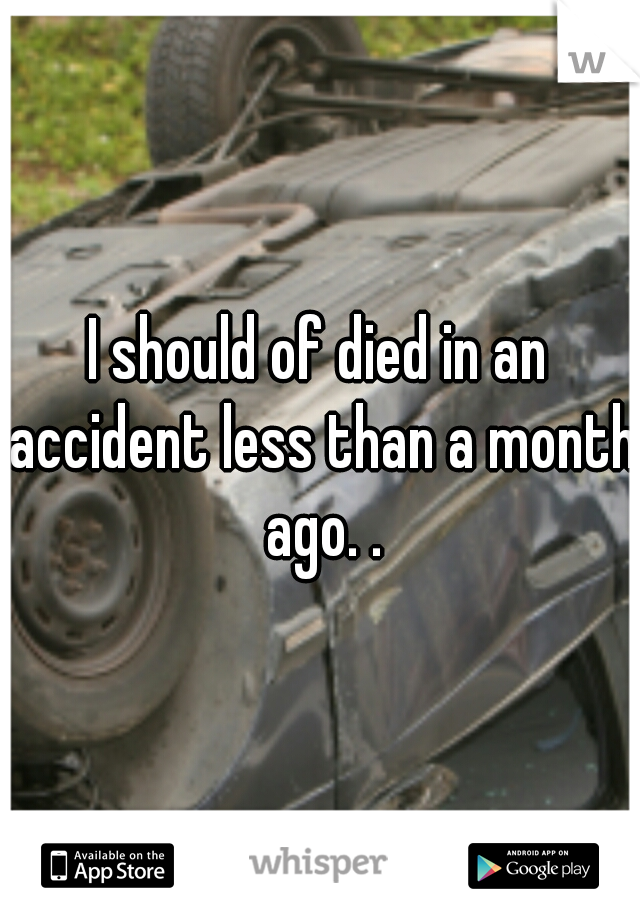I should of died in an accident less than a month ago. .
