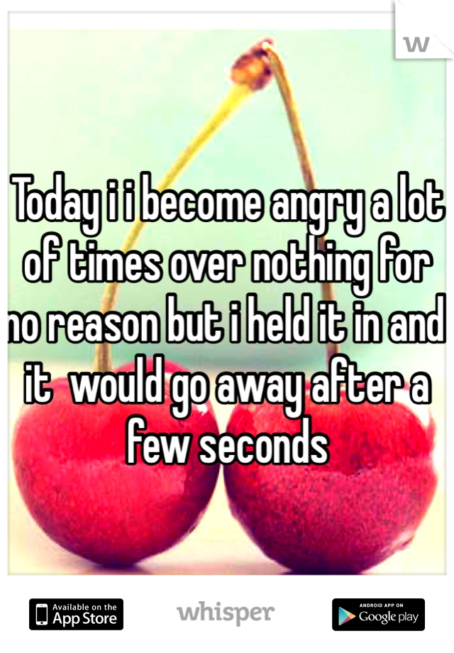 Today i i become angry a lot of times over nothing for no reason but i held it in and it  would go away after a few seconds