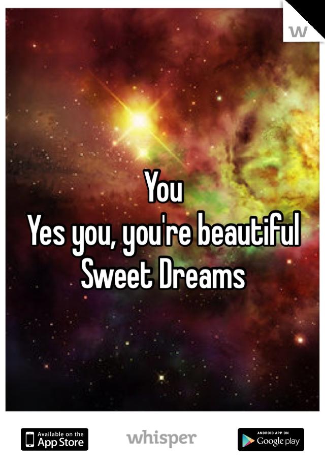 You Yes you, you're beautiful Sweet Dreams