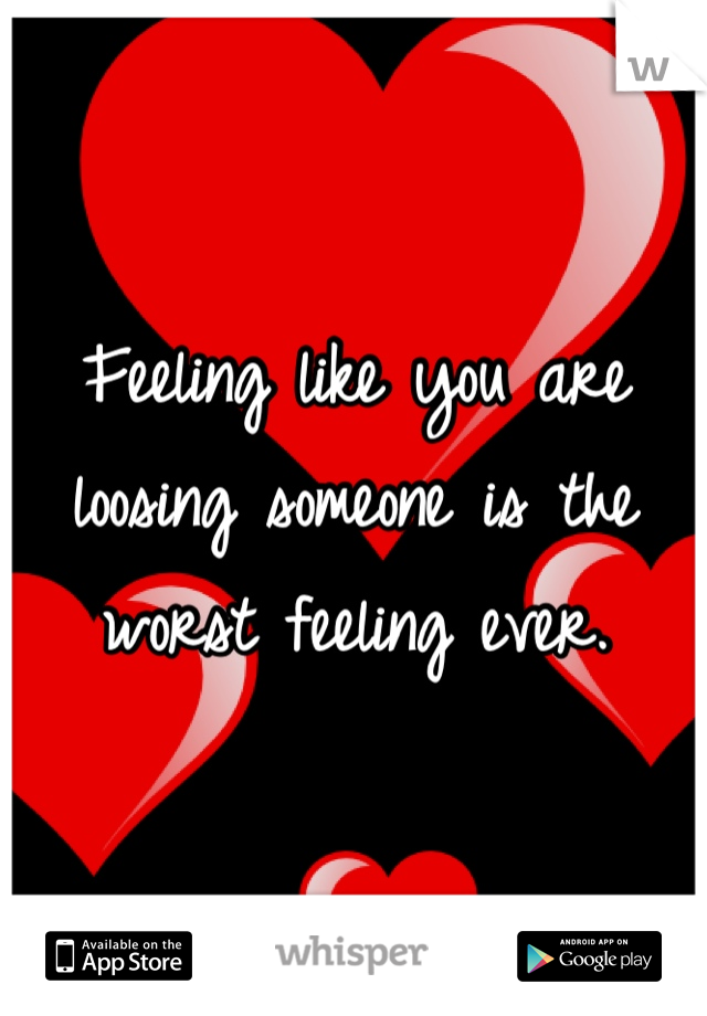 Feeling like you are loosing someone is the worst feeling ever.