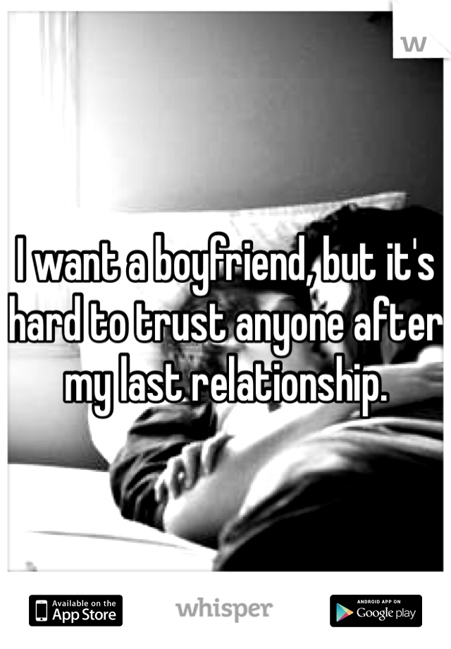 I want a boyfriend, but it's hard to trust anyone after my last relationship.