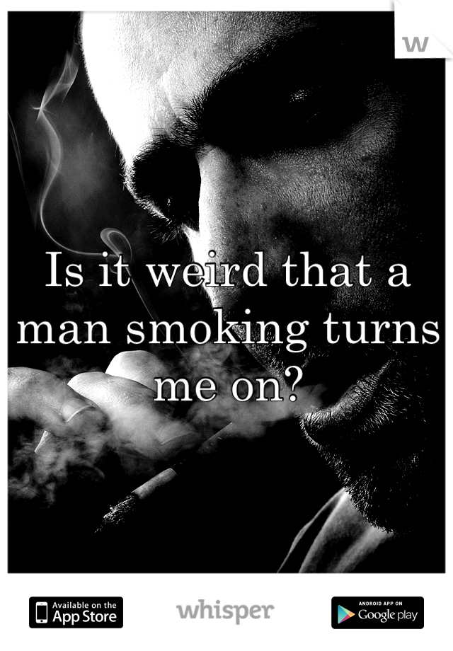 Is it weird that a man smoking turns me on?