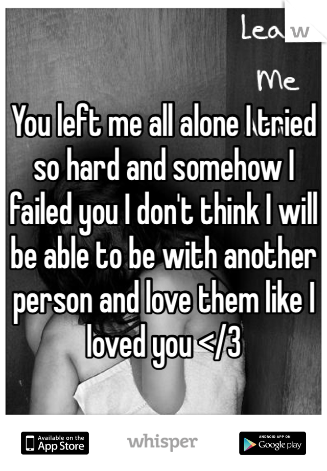 You left me all alone I tried so hard and somehow I failed you I don't think I will be able to be with another person and love them like I loved you </3