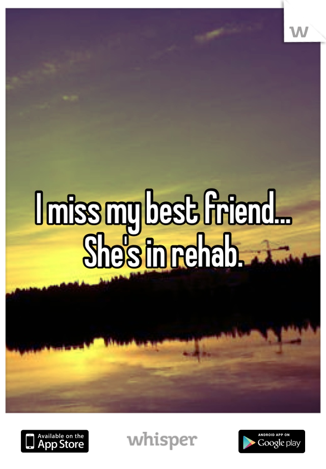 I miss my best friend... She's in rehab.