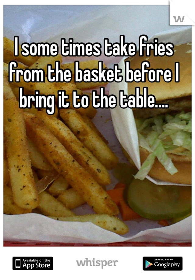 I some times take fries from the basket before I bring it to the table....