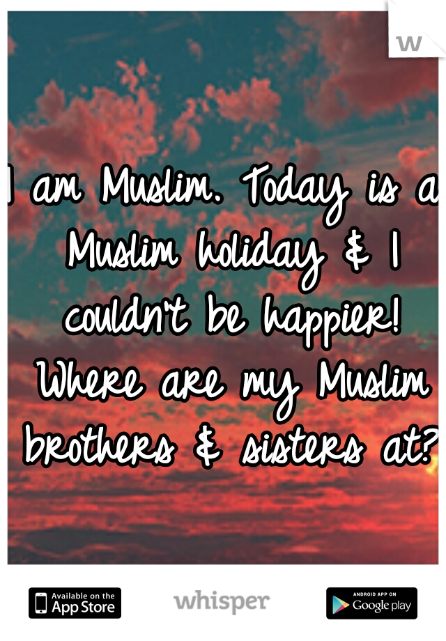 I am Muslim. Today is a Muslim holiday & I couldn't be happier! Where are my Muslim brothers & sisters at?