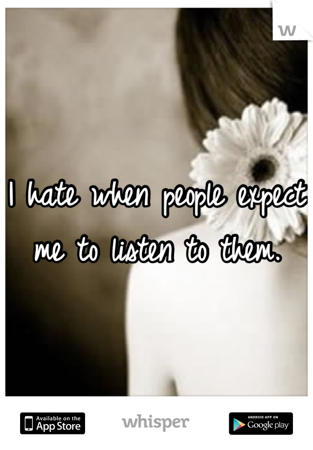 I hate when people expect me to listen to them.