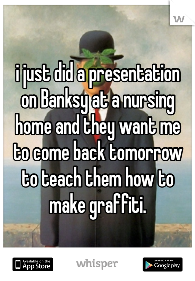 i just did a presentation on Banksy at a nursing home and they want me to come back tomorrow to teach them how to make graffiti.