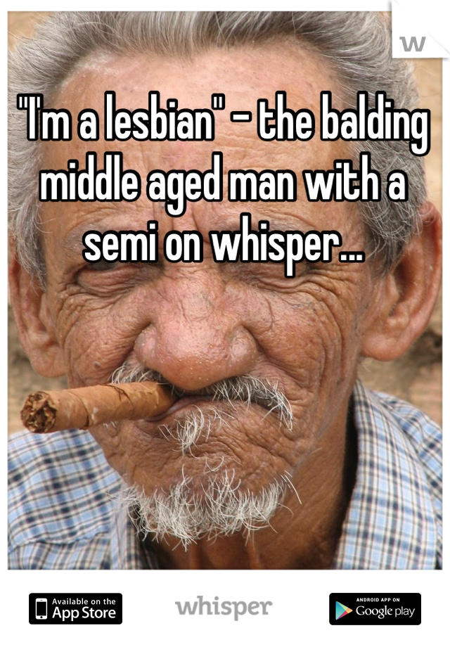 """""""I'm a lesbian"""" - the balding middle aged man with a semi on whisper..."""