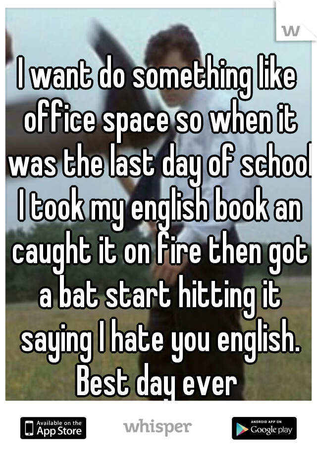 I want do something like office space so when it was the last day of school I took my english book an caught it on fire then got a bat start hitting it saying I hate you english. Best day ever