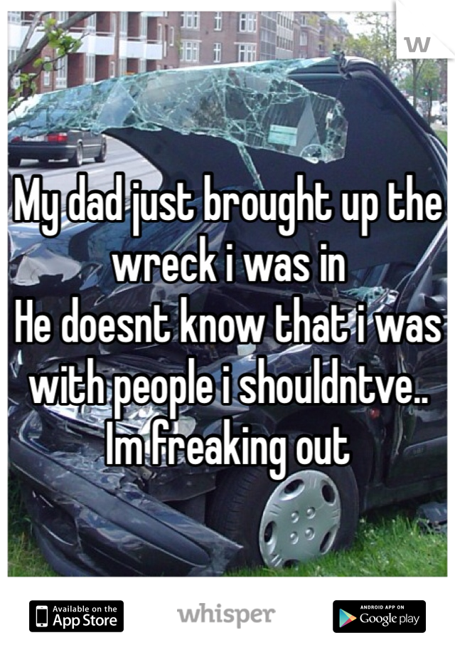 My dad just brought up the wreck i was in He doesnt know that i was with people i shouldntve..  Im freaking out