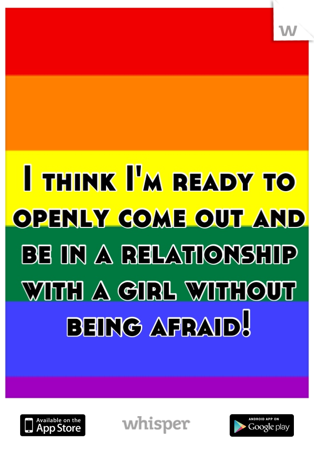 I think I'm ready to openly come out and be in a relationship with a girl without being afraid!