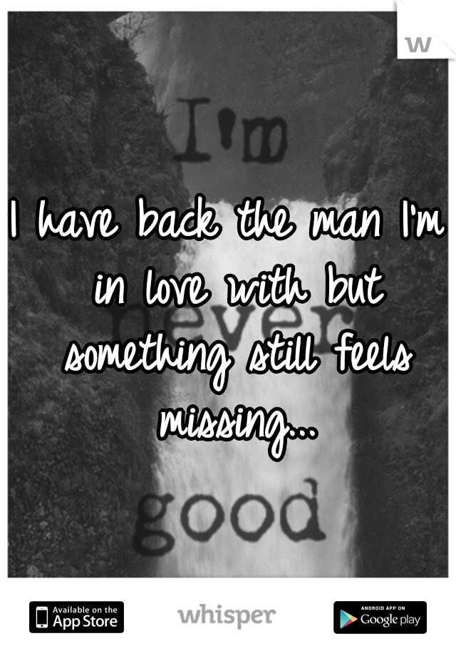 I have back the man I'm in love with but something still feels missing...