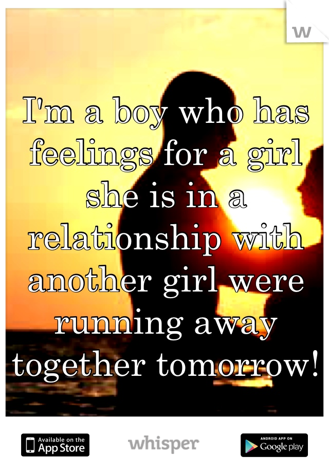 I'm a boy who has feelings for a girl she is in a relationship with another girl were running away together tomorrow!