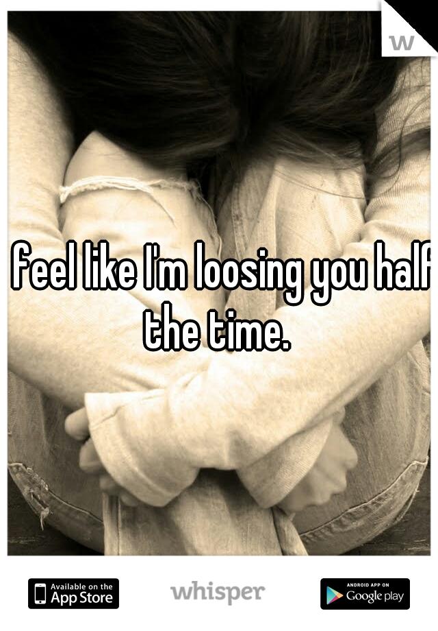 I feel like I'm loosing you half the time.