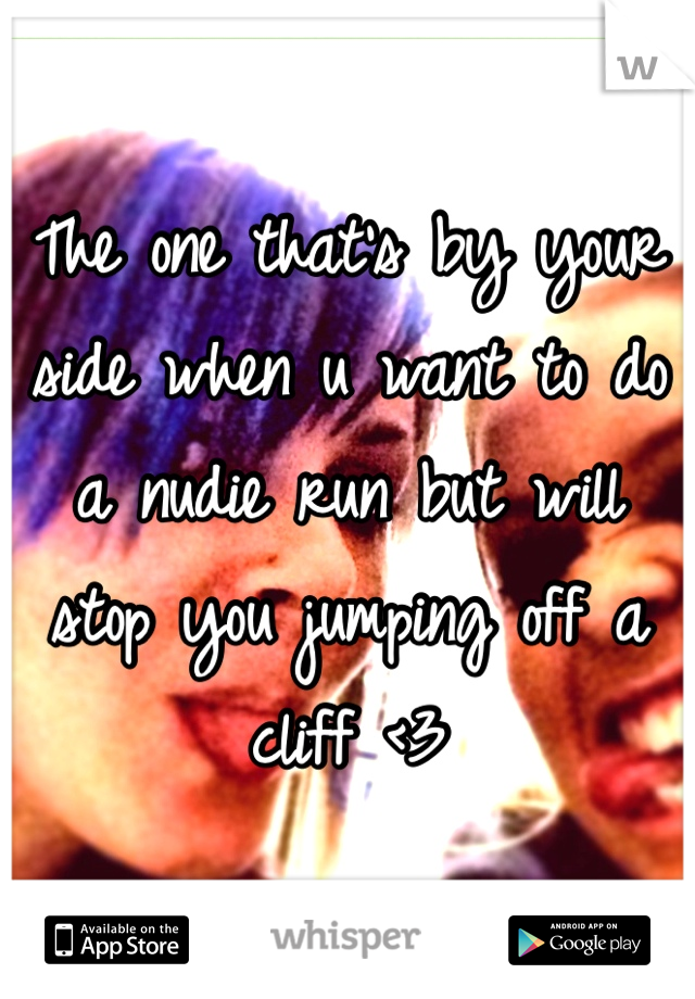 The one that's by your side when u want to do a nudie run but will stop you jumping off a cliff <3