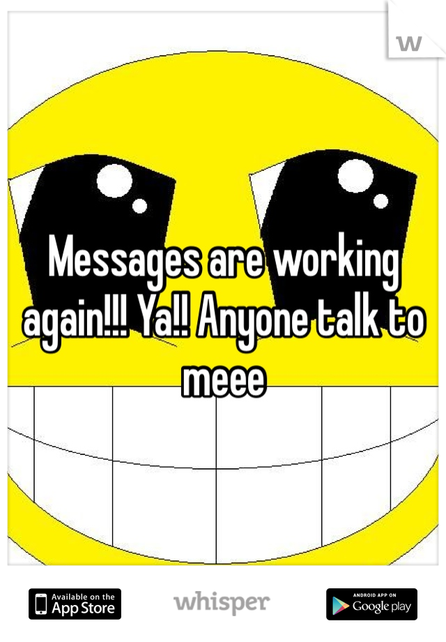 Messages are working again!!! Ya!! Anyone talk to meee