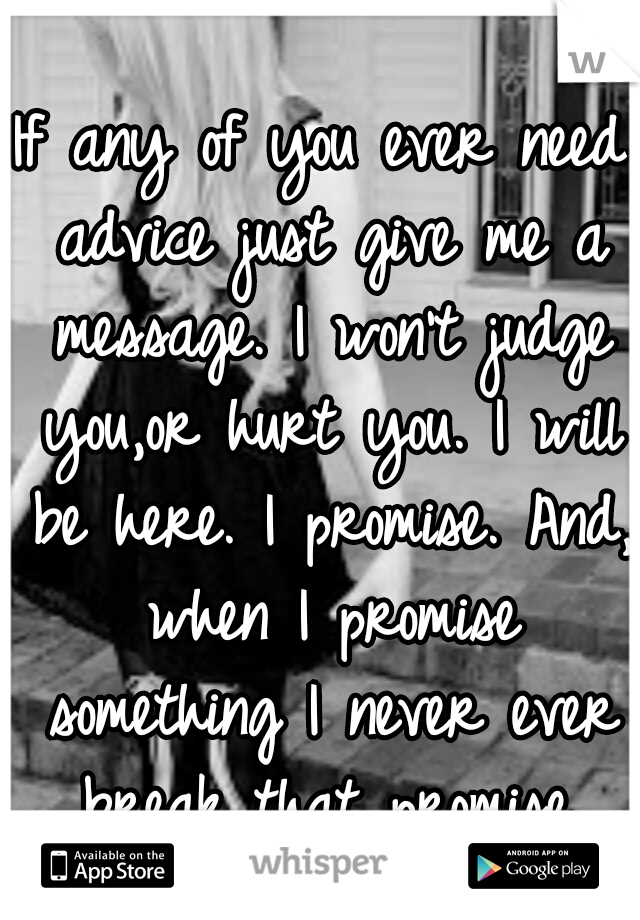 If any of you ever need advice just give me a message. I won't judge you,or hurt you. I will be here. I promise. And, when I promise something I never ever break that promise.