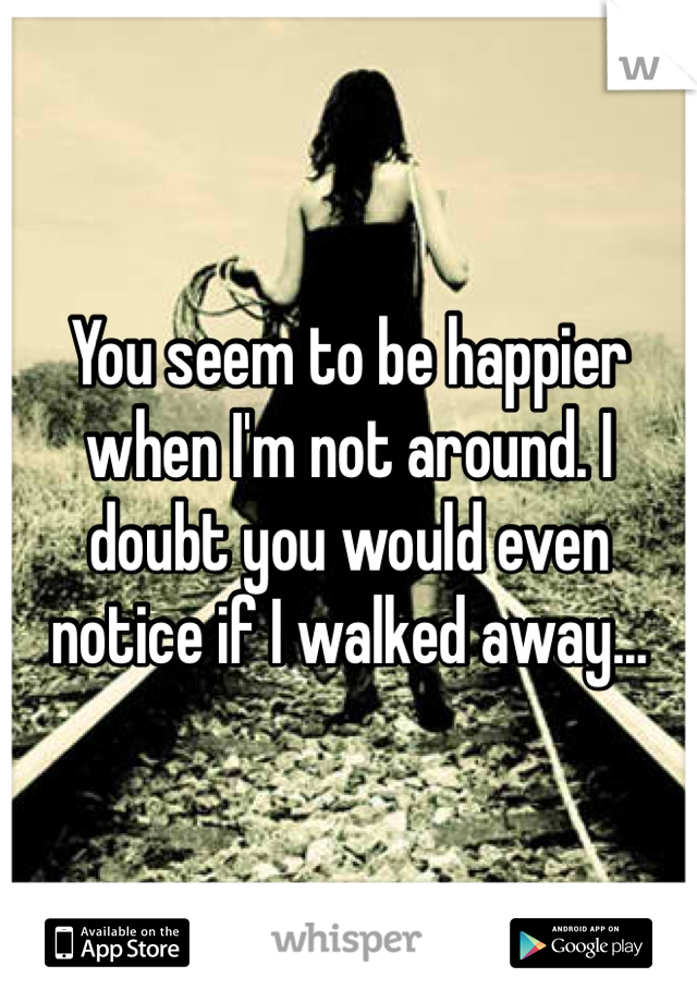 You seem to be happier when I'm not around. I doubt you would even notice if I walked away...