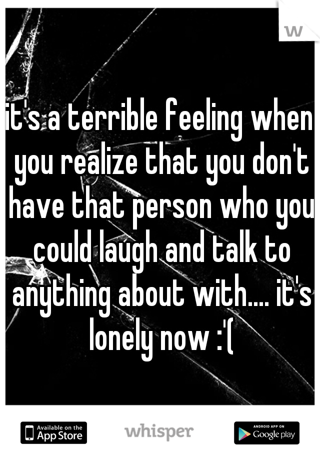 it's a terrible feeling when you realize that you don't have that person who you could laugh and talk to anything about with.... it's lonely now :'(