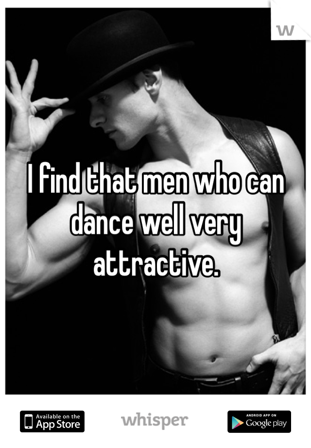 I find that men who can dance well very attractive.
